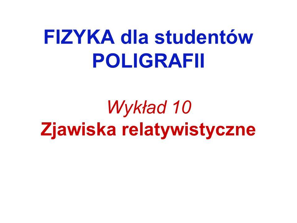 FIZYKA dla studentów POLIGRAFII Wykład 10 Zjawiska relatywistyczne