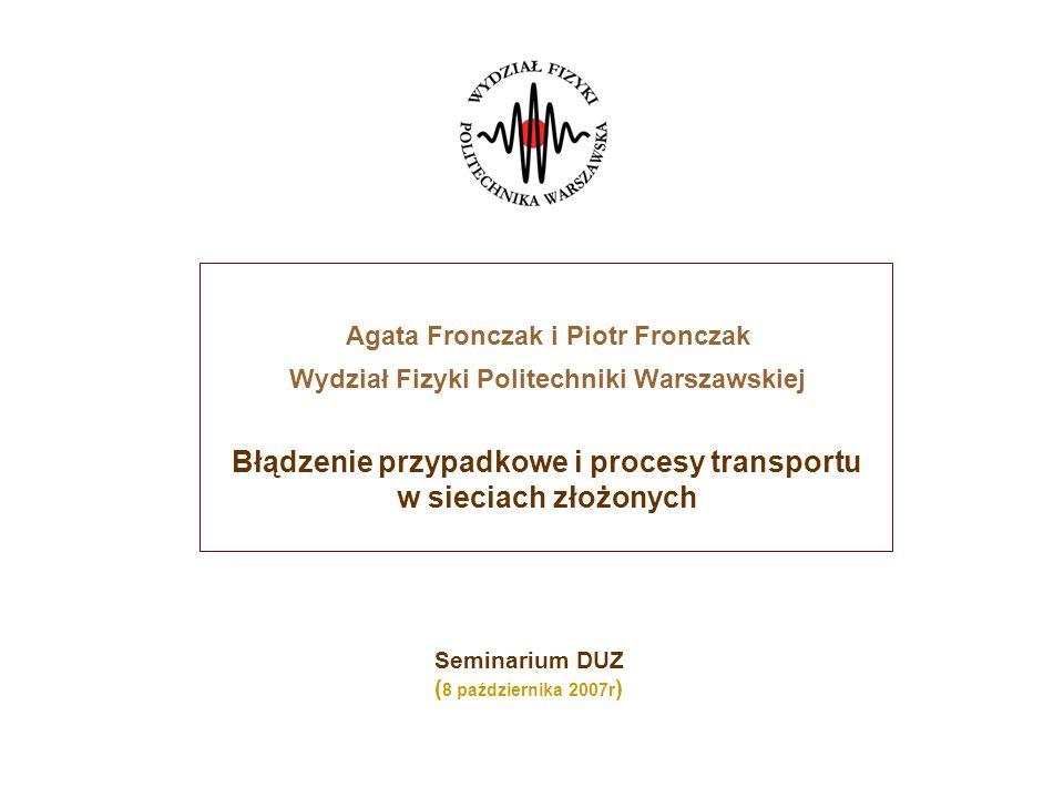 Agata Fronczak i Piotr Fronczak Wydział Fizyki Politechniki Warszawskiej Błądzenie przypadkowe i procesy transportu w sieciach złożonych Seminarium DUZ ( 8 października 2007r )