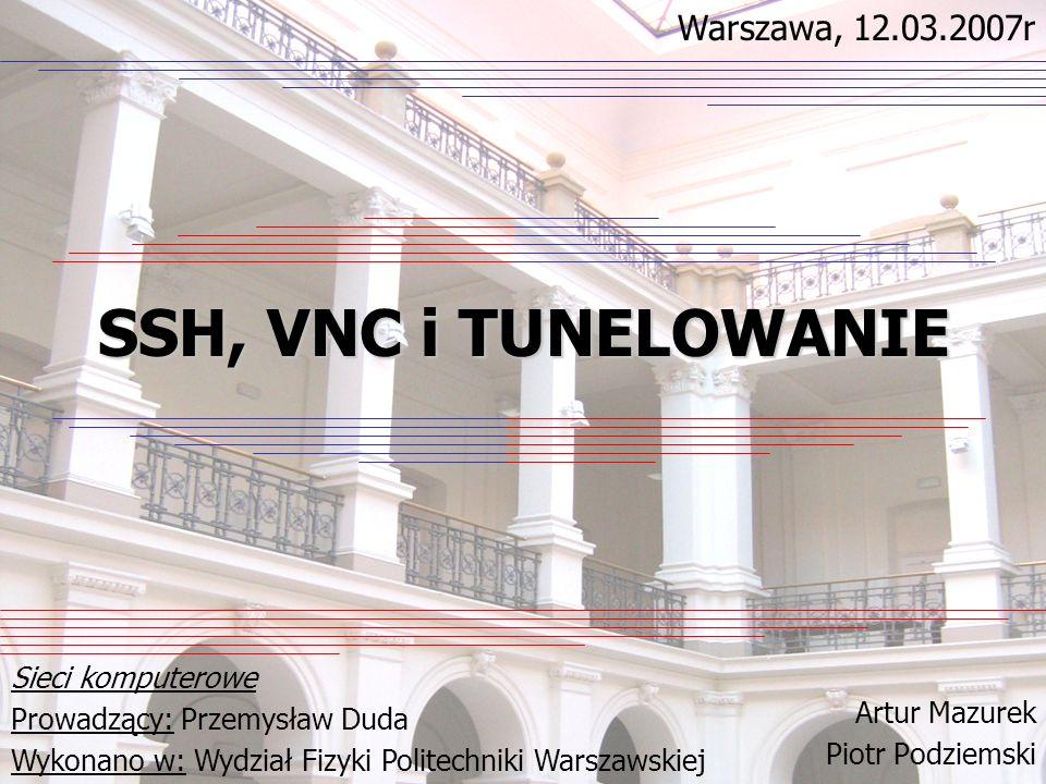 SSH, VNC i TUNELOWANIE Artur Mazurek Piotr Podziemski Sieci komputerowe Prowadzący: Przemysław Duda Wykonano w: Wydział Fizyki Politechniki Warszawski