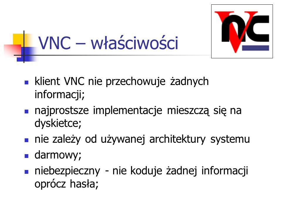 VNC – właściwości klient VNC nie przechowuje żadnych informacji; najprostsze implementacje mieszczą się na dyskietce; nie zależy od używanej architekt