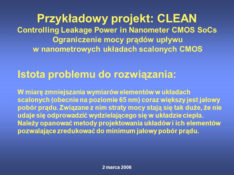 2 marca 2006 Przykładowy projekt: CLEAN Controlling Leakage Power in Nanometer CMOS SoCs Ograniczenie mocy prądów upływu w nanometrowych układach scalonych CMOS Istota problemu do rozwiązania: W miarę zmniejszania wymiarów elementów w układach scalonych (obecnie na poziomie 65 nm) coraz większy jest jałowy pobór prądu.