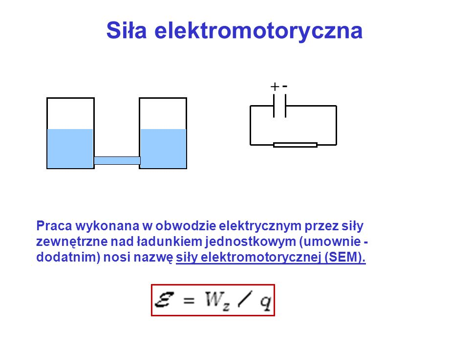Siła elektromotoryczna + - Praca wykonana w obwodzie elektrycznym przez siły zewnętrzne nad ładunkiem jednostkowym (umownie - dodatnim) nosi nazwę sił