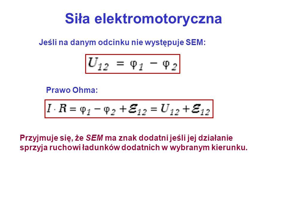 Siła elektromotoryczna Jeśli na danym odcinku nie występuje SEM: Prawo Ohma: Przyjmuje się, że SEM ma znak dodatni jeśli jej działanie sprzyja ruchowi