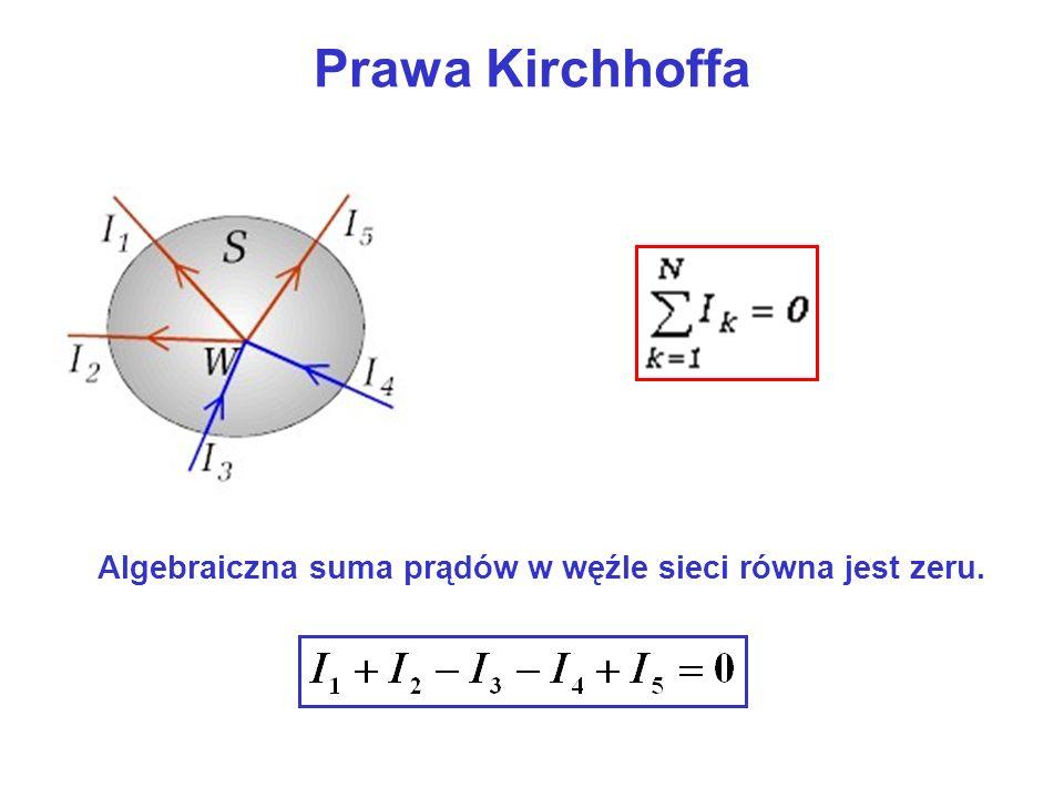 Prawa Kirchhoffa Algebraiczna suma prądów w węźle sieci równa jest zeru.