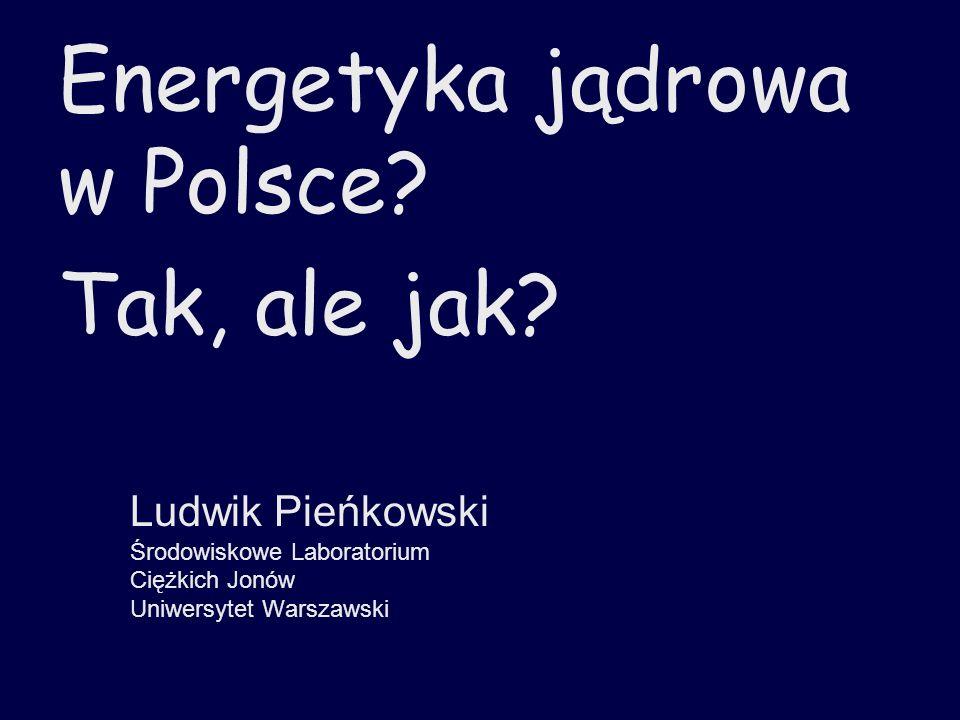 Energetyka jądrowa w Polsce? Tak, ale jak? Ludwik Pieńkowski Środowiskowe Laboratorium Ciężkich Jonów Uniwersytet Warszawski