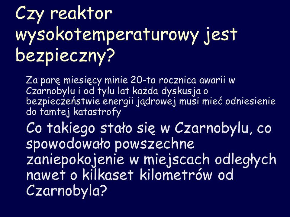 Czy reaktor wysokotemperaturowy jest bezpieczny? Za parę miesięcy minie 20-ta rocznica awarii w Czarnobylu i od tylu lat każda dyskusja o bezpieczeńst