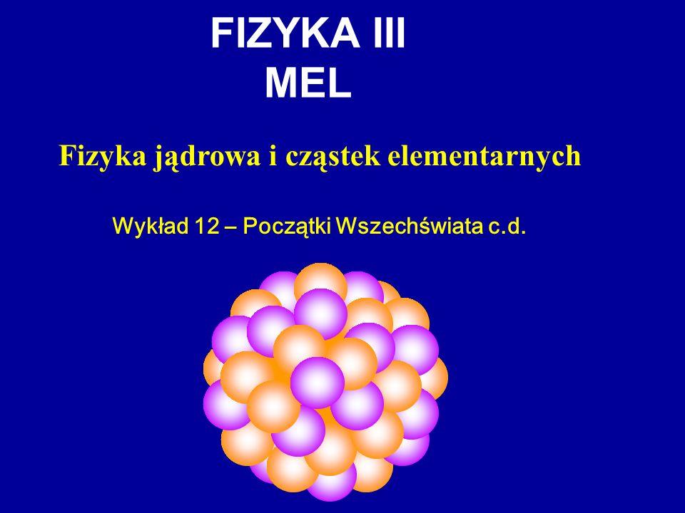 FIZYKA III MEL Fizyka jądrowa i cząstek elementarnych Wykład 12 – Początki Wszechświata c.d.