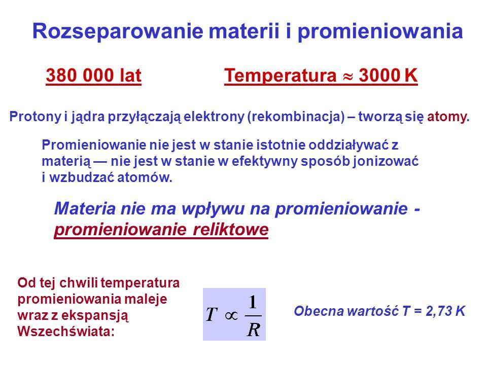Rozseparowanie materii i promieniowania 380 000 lat Temperatura 3000 K Protony i jądra przyłączają elektrony (rekombinacja) – tworzą się atomy. Promie
