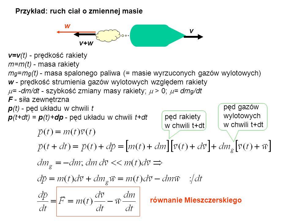 Przykład: ruch ciał o zmiennej masiev v+w w v=v(t) - prędkość rakiety m=m(t) - masa rakiety m g =m g (t) - masa spalonego paliwa (= masie wyrzuconych