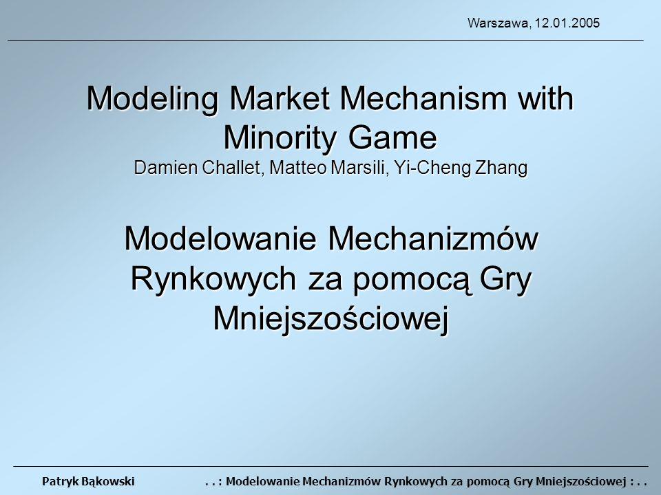 Modeling Market Mechanism with Minority Game Damien Challet, Matteo Marsili, Yi-Cheng Zhang Modelowanie Mechanizmów Rynkowych za pomocą Gry Mniejszościowej Patryk Bąkowski..