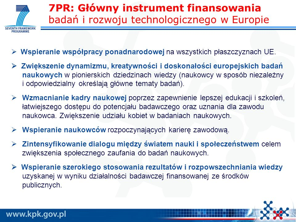 7PR: Główny instrument finansowania badań i rozwoju technologicznego w Europie Wspieranie współpracy ponadnarodowej na wszystkich płaszczyznach UE.