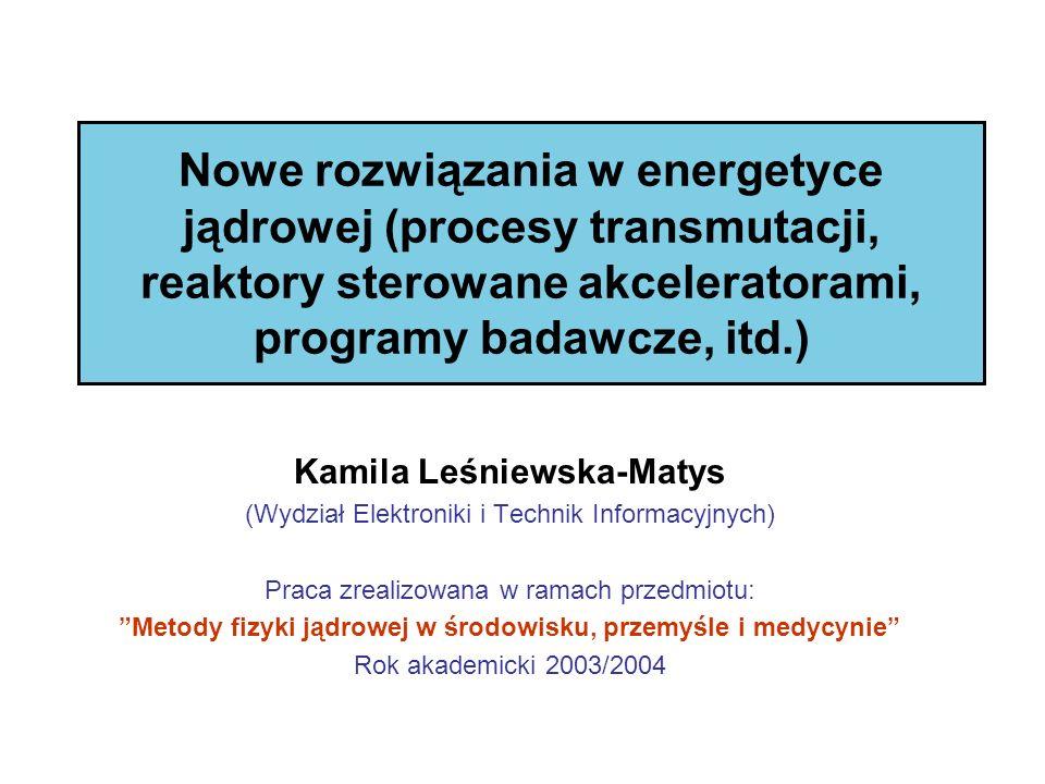 Nowe rozwiązania w energetyce jądrowej (procesy transmutacji, reaktory sterowane akceleratorami, programy badawcze, itd.) Kamila Leśniewska-Matys (Wyd