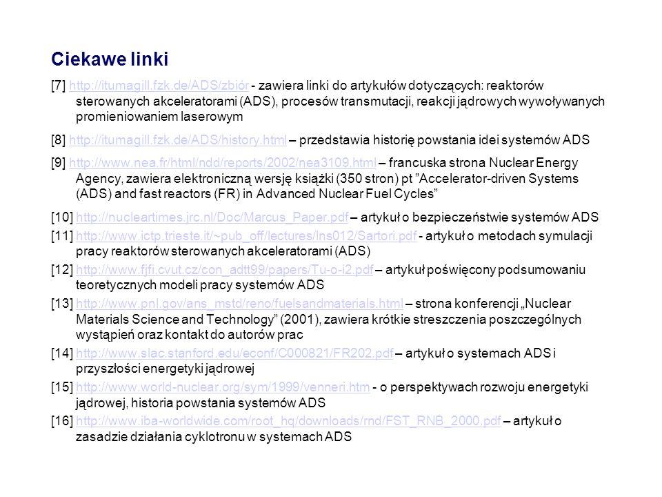 Ciekawe linki [7] http://itumagill.fzk.de/ADS/zbiór - zawiera linki do artykułów dotyczących: reaktorów sterowanych akceleratorami (ADS), procesów tra