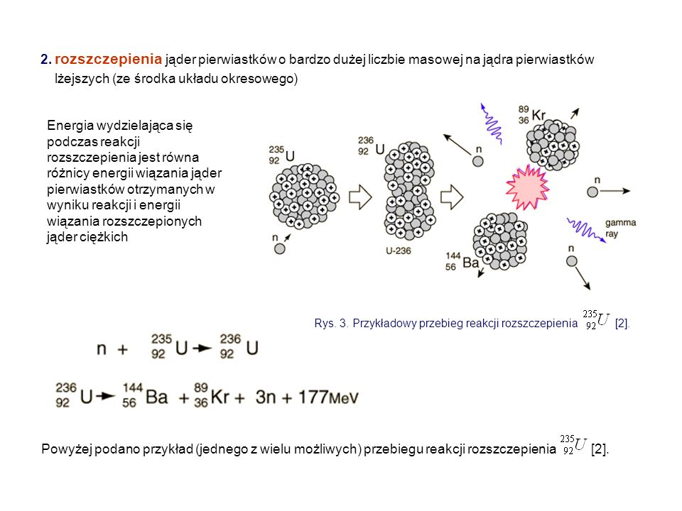 2. rozszczepienia jąder pierwiastków o bardzo dużej liczbie masowej na jądra pierwiastków lżejszych (ze środka układu okresowego) Powyżej podano przyk