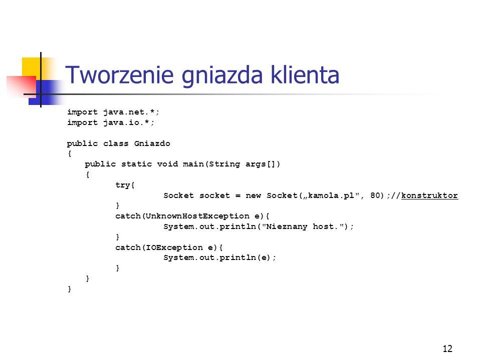 12 Tworzenie gniazda klienta import java.net.*; import java.io.*; public class Gniazdo { public static void main(String args[]) { try{ Socket socket =
