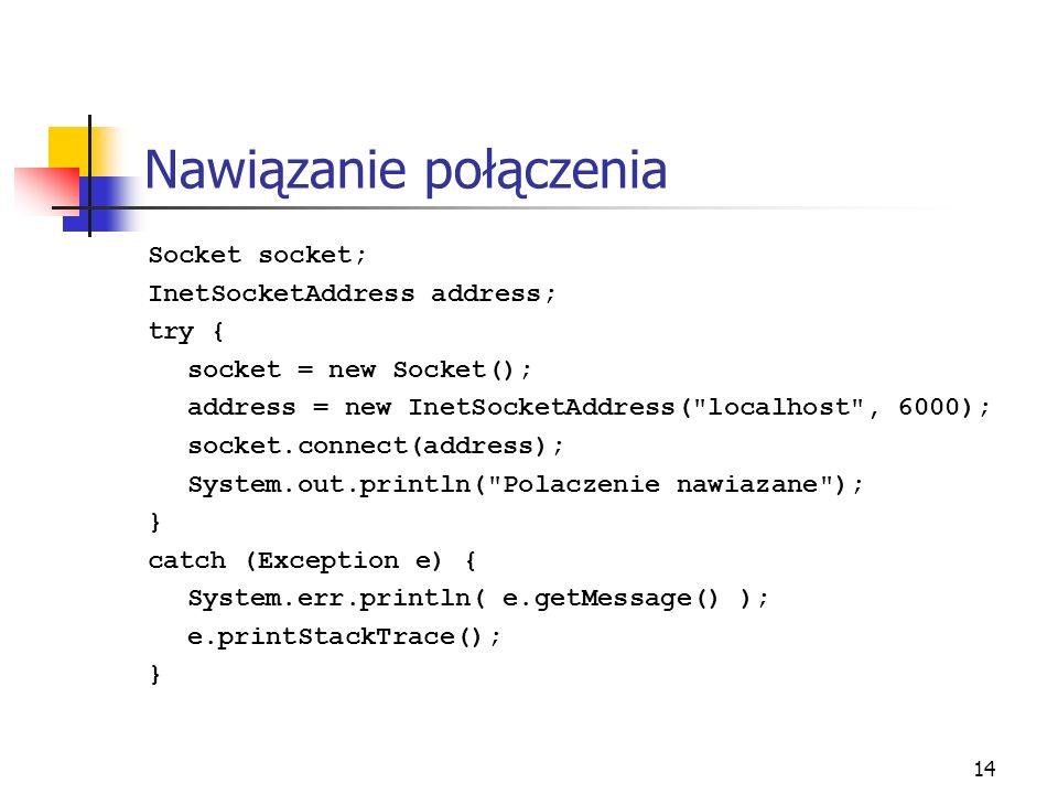 14 Nawiązanie połączenia Socket socket; InetSocketAddress address; try { socket = new Socket(); address = new InetSocketAddress(