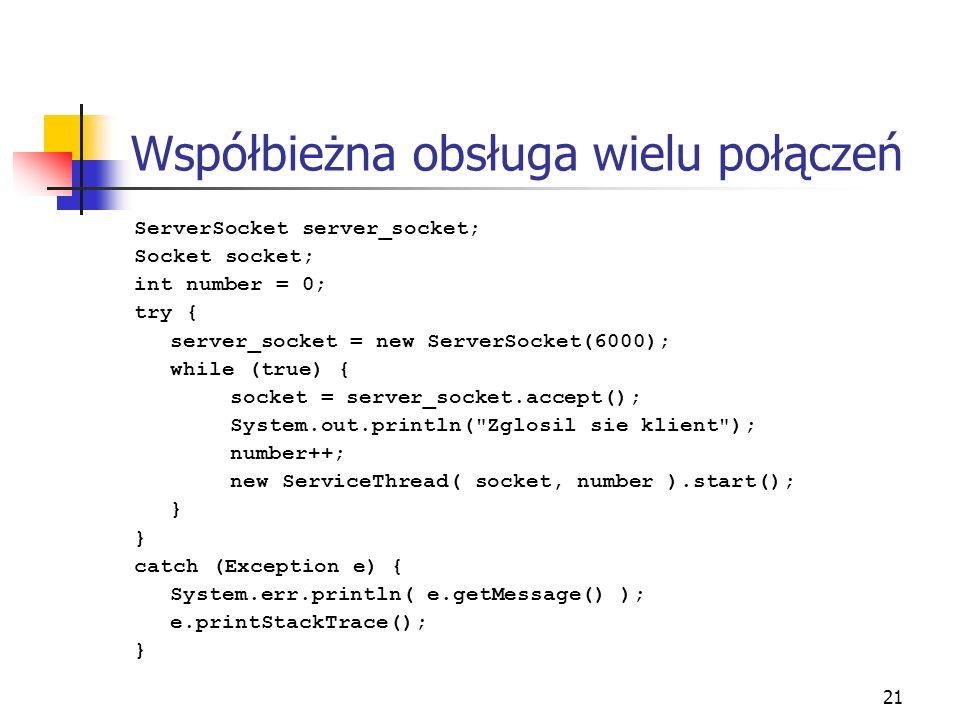 21 Współbieżna obsługa wielu połączeń ServerSocket server_socket; Socket socket; int number = 0; try { server_socket = new ServerSocket(6000); while (