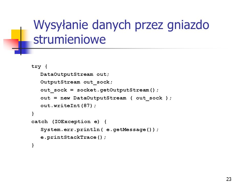 23 Wysyłanie danych przez gniazdo strumieniowe try { DataOutputStream out; OutputStream out_sock; out_sock = socket.getOutputStream(); out = new DataOutputStream ( out_sock ); out.writeInt(87); } catch (IOException e) { System.err.println( e.getMessage()); e.printStackTrace(); }