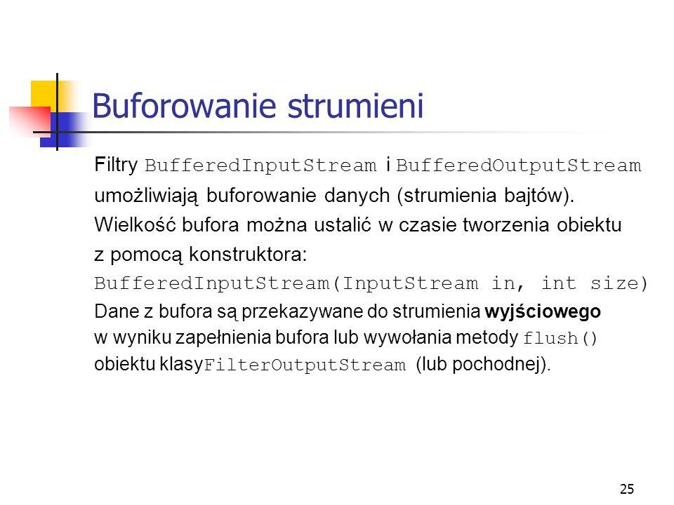 25 Buforowanie strumieni Filtry BufferedInputStream i BufferedOutputStream umożliwiają buforowanie danych (strumienia bajtów). Wielkość bufora można u
