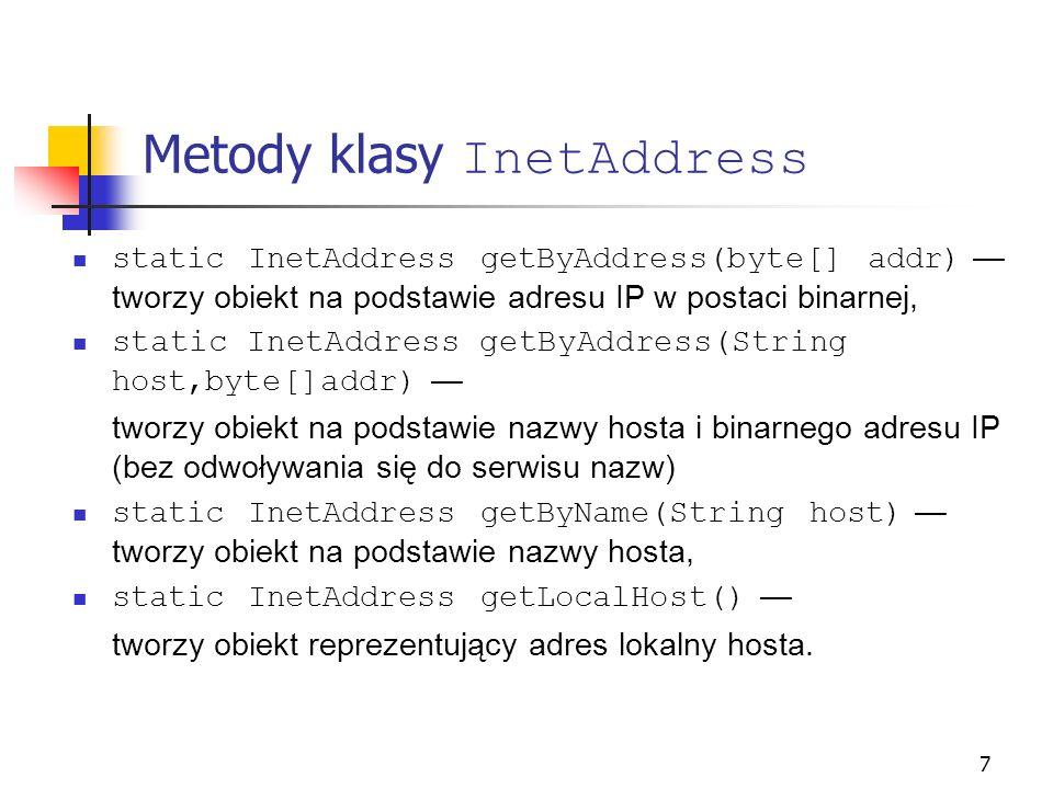 7 Metody klasy InetAddress static InetAddress getByAddress(byte[] addr) tworzy obiekt na podstawie adresu IP w postaci binarnej, static InetAddress ge