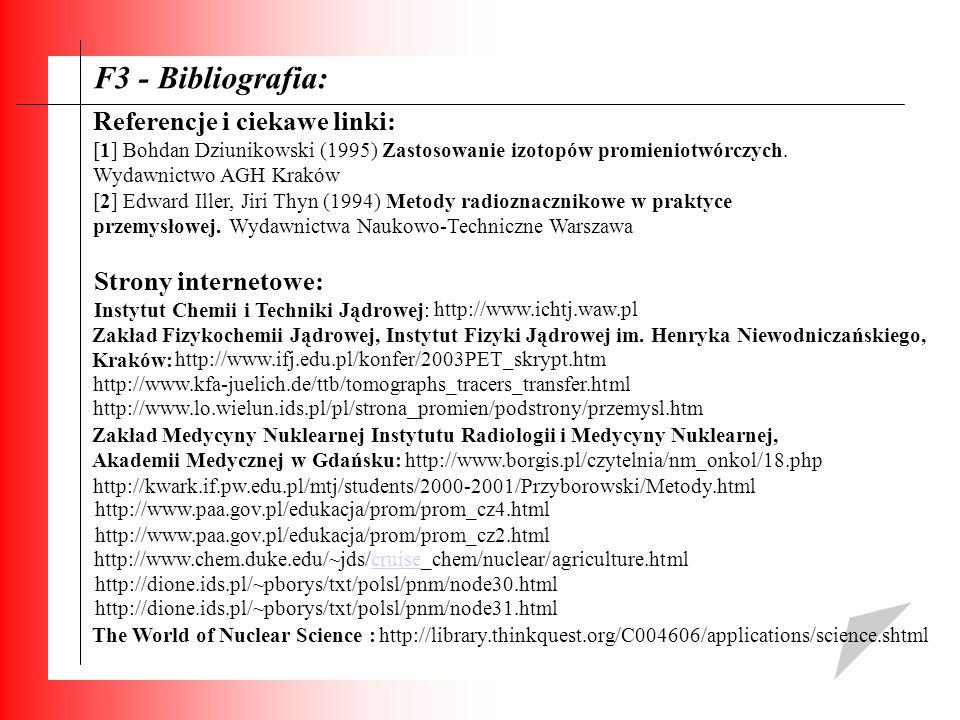 F3 - Bibliografia: Referencje i ciekawe linki: [1] Bohdan Dziunikowski (1995) Zastosowanie izotopów promieniotwórczych. Wydawnictwo AGH Kraków [2] Edw