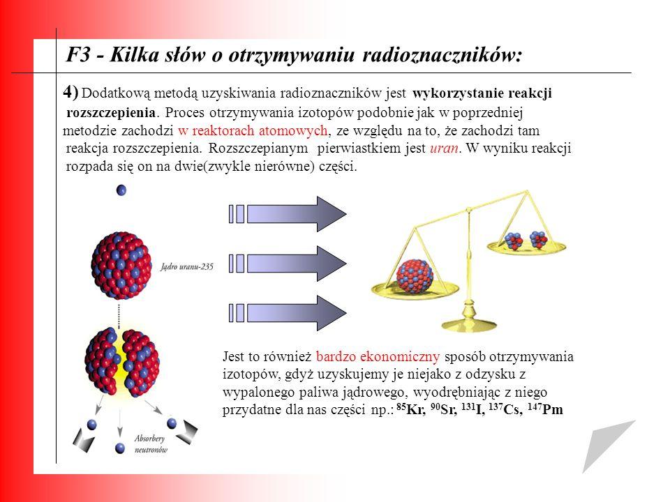 F3 - Kilka słów o otrzymywaniu radioznaczników: 4) Dodatkową metodą uzyskiwania radioznaczników jest wykorzystanie reakcji rozszczepienia. Proces otrz