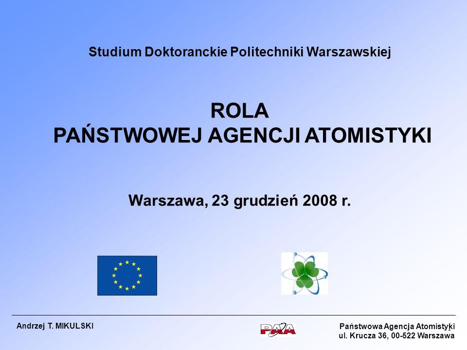 Państwowa Agencja Atomistyki ul. Krucza 36, 00-522 Warszawa Andrzej T. MIKULSKI Studium Doktoranckie Politechniki Warszawskiej ROLA PAŃSTWOWEJ AGENCJI