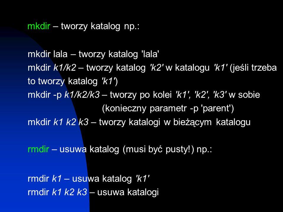 mkdir – tworzy katalog np.: mkdir lala – tworzy katalog 'lala' mkdir k1/k2 – tworzy katalog 'k2' w katalogu 'k1' (jeśli trzeba to tworzy katalog 'k1')