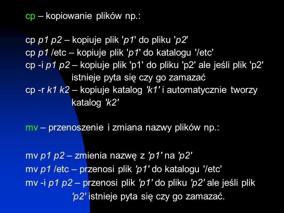 cp – kopiowanie plików np.: cp p1 p2 – kopiuje plik 'p1' do pliku 'p2' cp p1 /etc – kopiuje plik 'p1' do katalogu '/etc' cp -i p1 p2 – kopiuje plik 'p