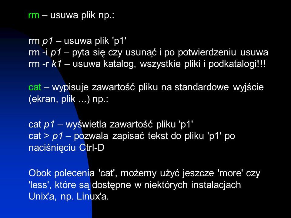 rm – usuwa plik np.: rm p1 – usuwa plik 'p1' rm -i p1 – pyta się czy usunąć i po potwierdzeniu usuwa rm -r k1 – usuwa katalog, wszystkie pliki i podka