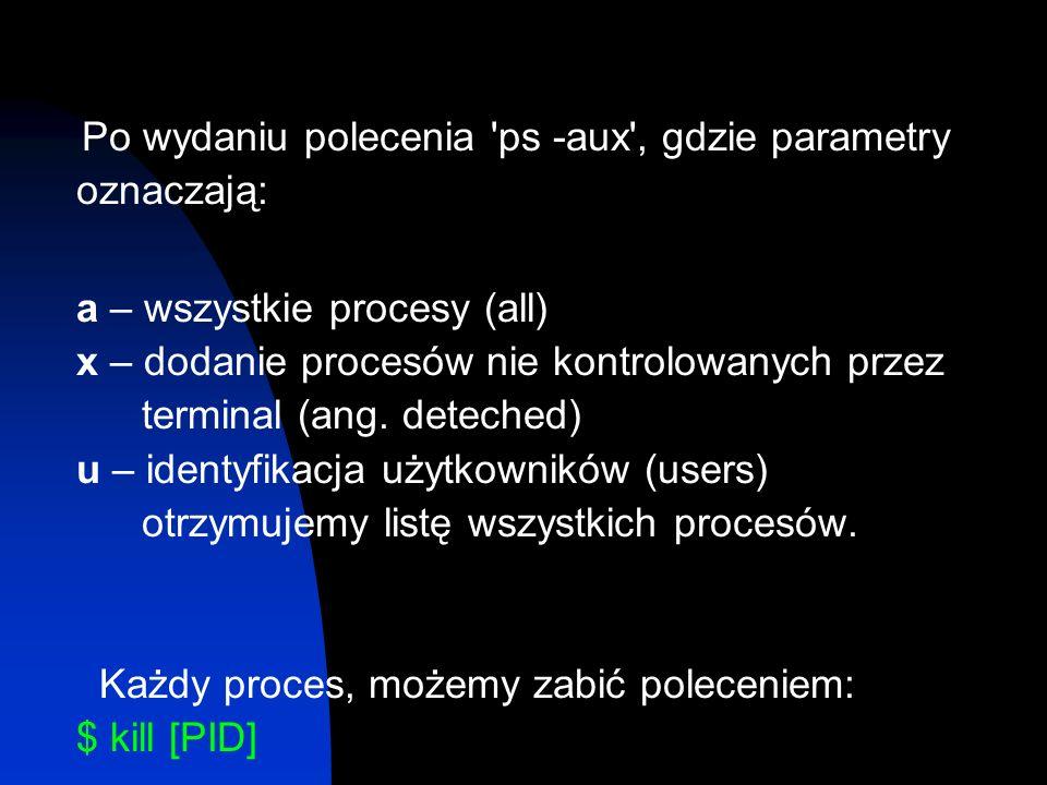 Po wydaniu polecenia 'ps -aux', gdzie parametry oznaczają: a – wszystkie procesy (all) x – dodanie procesów nie kontrolowanych przez terminal (ang. de