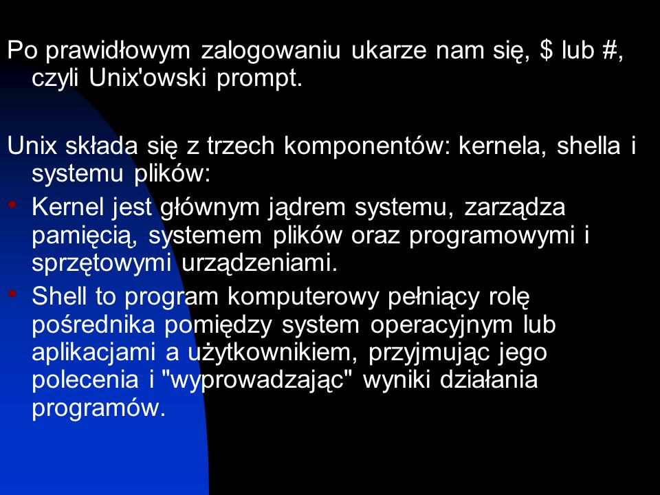 Po prawidłowym zalogowaniu ukarze nam się, $ lub #, czyli Unix'owski prompt. Unix składa się z trzech komponentów: kernela, shella i systemu plików: K