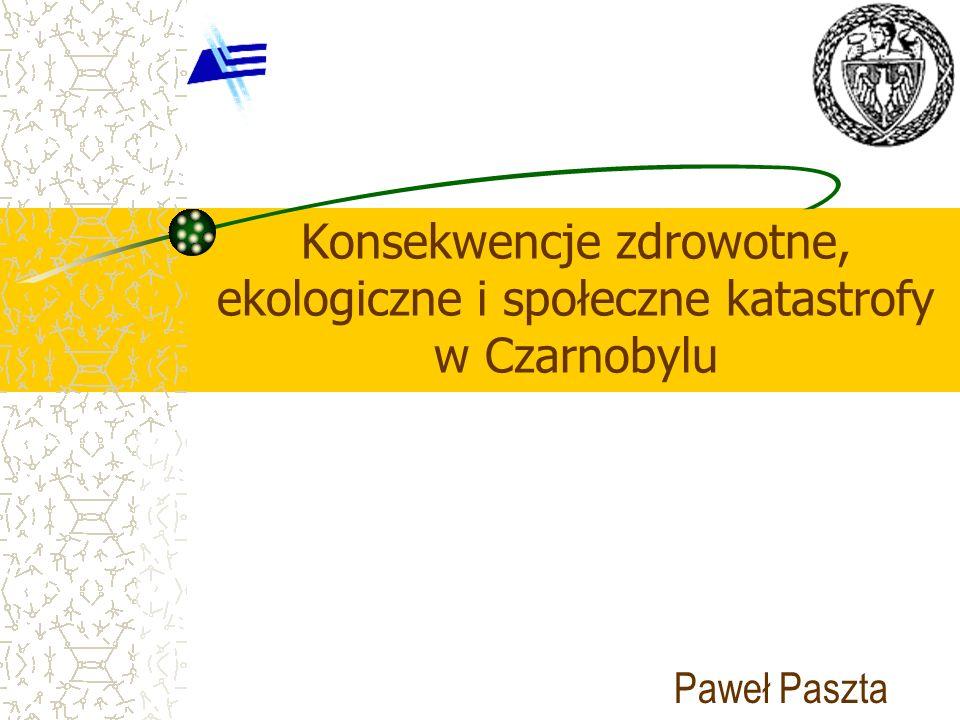 Konsekwencje zdrowotne, ekologiczne i społeczne katastrofy w Czarnobylu Paweł Paszta