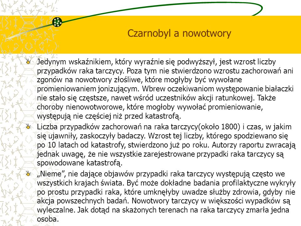 Czarnobyl a nowotwory Jedynym wskaźnikiem, który wyraźnie się podwyższył, jest wzrost liczby przypadków raka tarczycy. Poza tym nie stwierdzono wzrost