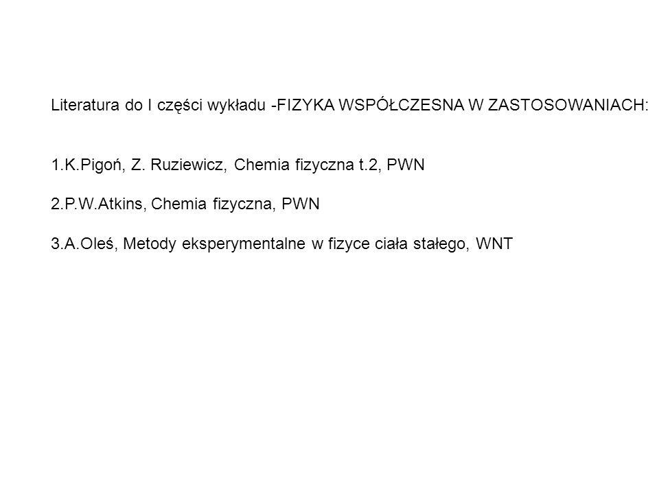 Literatura do I części wykładu -FIZYKA WSPÓŁCZESNA W ZASTOSOWANIACH: 1.K.Pigoń, Z. Ruziewicz, Chemia fizyczna t.2, PWN 2.P.W.Atkins, Chemia fizyczna,