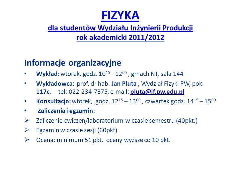 FIZYKA dla studentów Wydziału Inżynierii Produkcji rok akademicki 2011/2012 Informacje organizacyjne Wykład: wtorek, godz. 10 15 - 12 00, gmach NT, sa