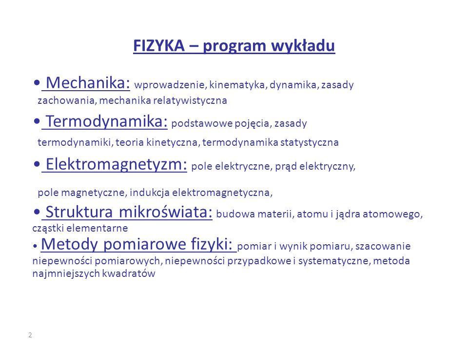 2 FIZYKA – program wykładu Mechanika: wprowadzenie, kinematyka, dynamika, zasady zachowania, mechanika relatywistyczna Termodynamika: podstawowe pojęc