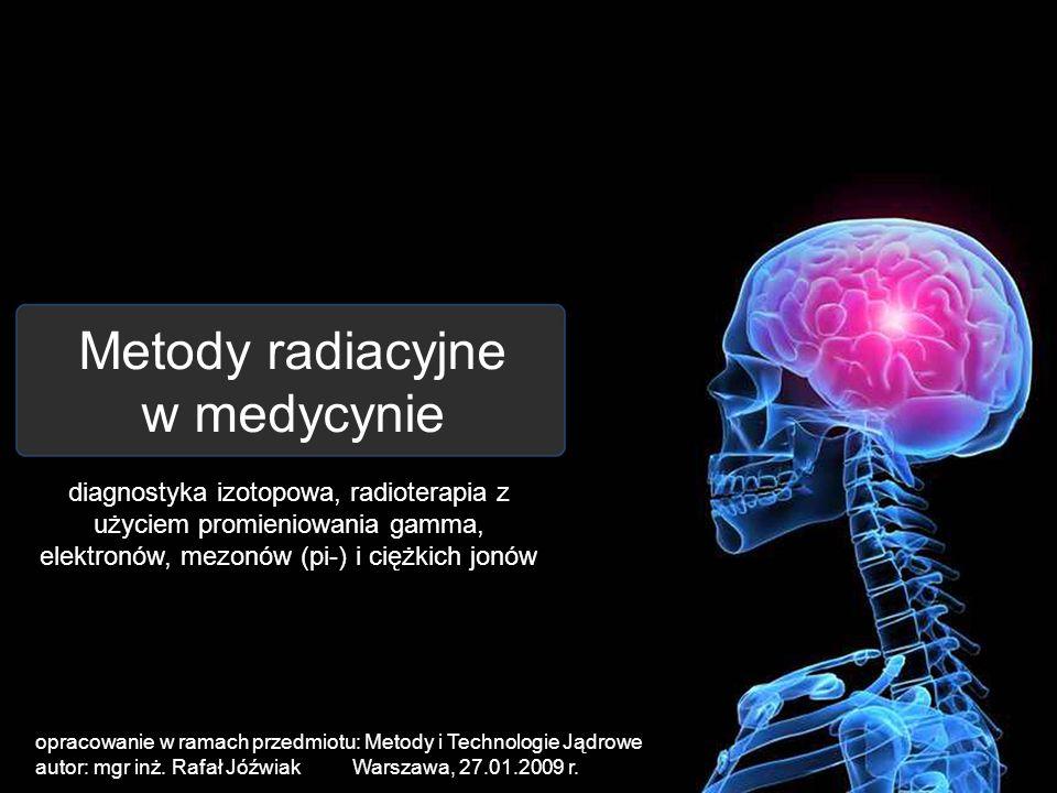 Metody radiacyjne w medycynie diagnostyka izotopowa, radioterapia z użyciem promieniowania gamma, elektronów, mezonów (pi-) i ciężkich jonów opracowan