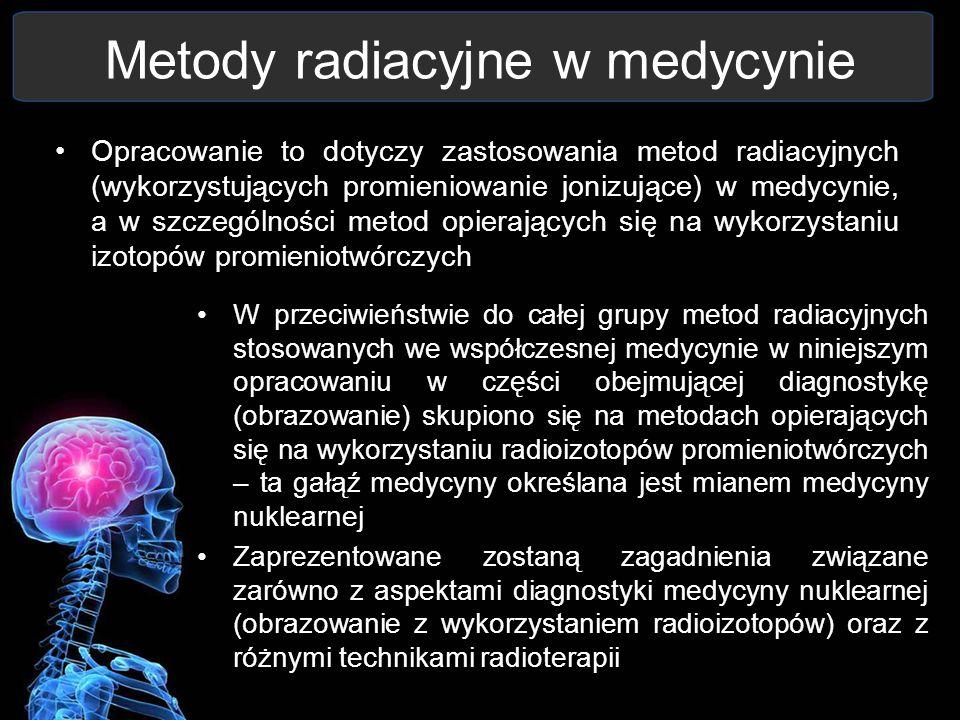 Metody radiacyjne w medycynie Opracowanie to dotyczy zastosowania metod radiacyjnych (wykorzystujących promieniowanie jonizujące) w medycynie, a w szc