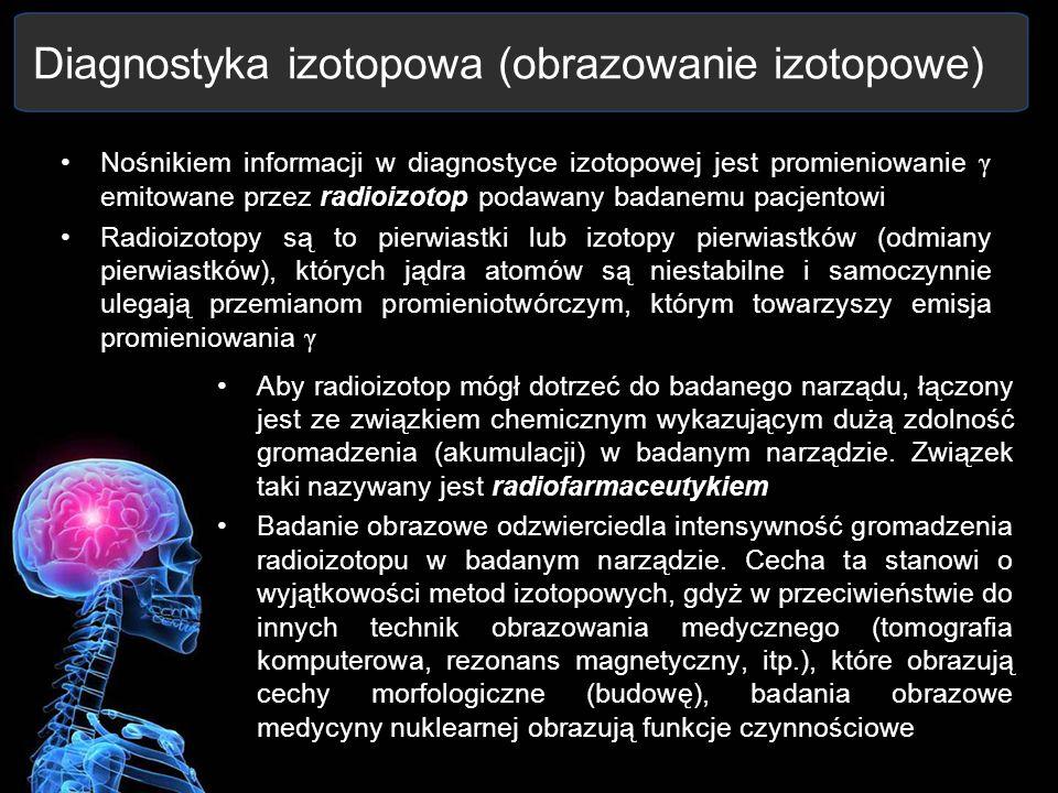 Diagnostyka izotopowa (obrazowanie izotopowe) Nośnikiem informacji w diagnostyce izotopowej jest promieniowanie γ emitowane przez radioizotop podawany