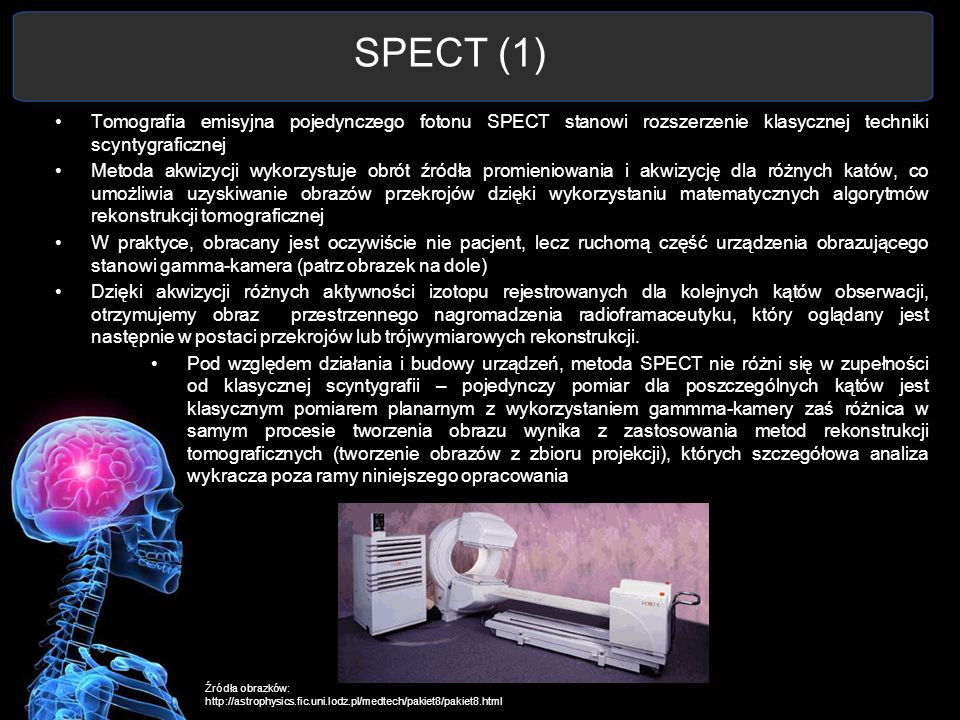 SPECT (1) Tomografia emisyjna pojedynczego fotonu SPECT stanowi rozszerzenie klasycznej techniki scyntygraficznej Metoda akwizycji wykorzystuje obrót