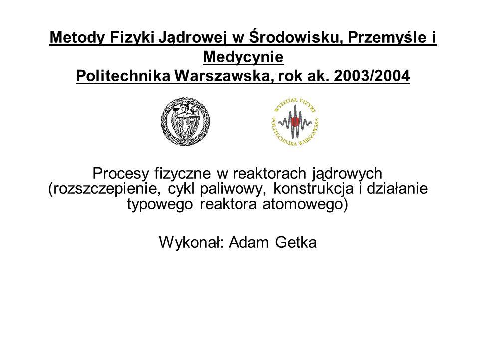 Metody Fizyki Jądrowej w Środowisku, Przemyśle i Medycynie Politechnika Warszawska, rok ak. 2003/2004 Procesy fizyczne w reaktorach jądrowych (rozszcz