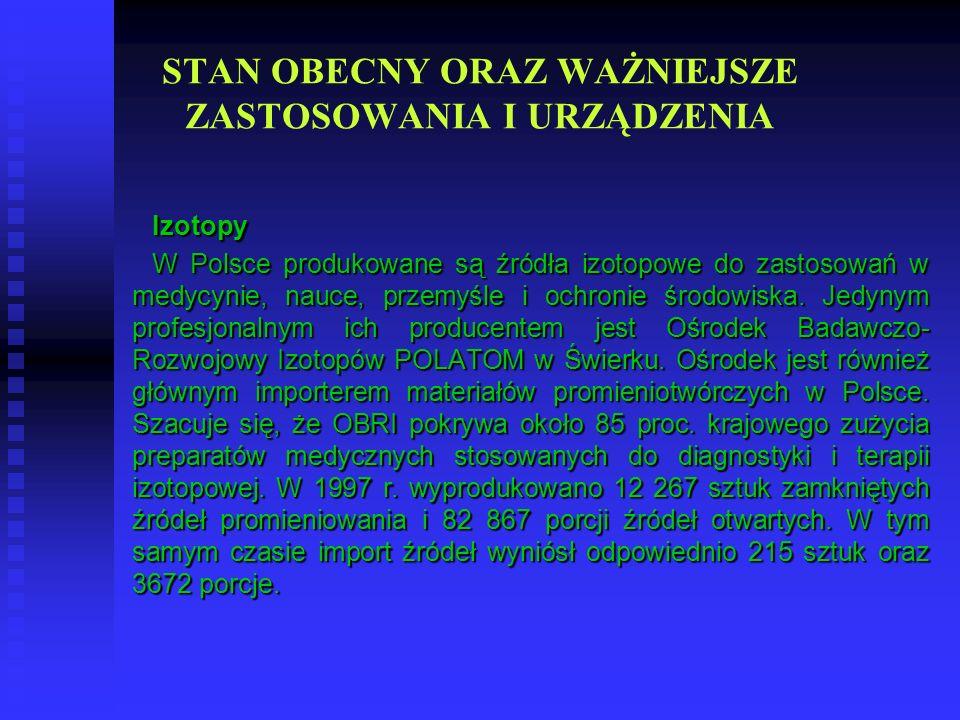 STAN OBECNY ORAZ WAŻNIEJSZE ZASTOSOWANIA I URZĄDZENIAIzotopy W Polsce produkowane są źródła izotopowe do zastosowań w medycynie, nauce, przemyśle i oc