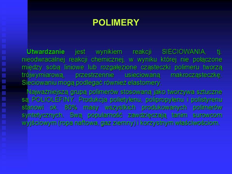 POLIMERY Utwardzanie jest wynikiem reakcji SIECIOWANIA, tj. nieodwracalnej reakcji chemicznej, w wyniku której nie połączone między sobą liniowe lub r