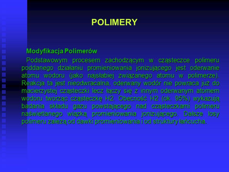 POLIMERY Modyfikacja Polimerów Podstawowym procesem zachodzącym w cząsteczce polimeru poddanego działaniu promieniowania jonizującego jest oderwanie a
