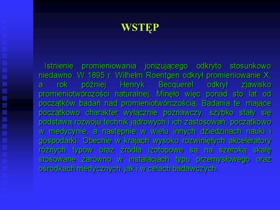 WSTĘP Istnienie promieniowania jonizującego odkryto stosunkowo niedawno. W 1895 r. Wilhelm Roentgen odkrył promieniowanie X, a rok później Henryk Becq