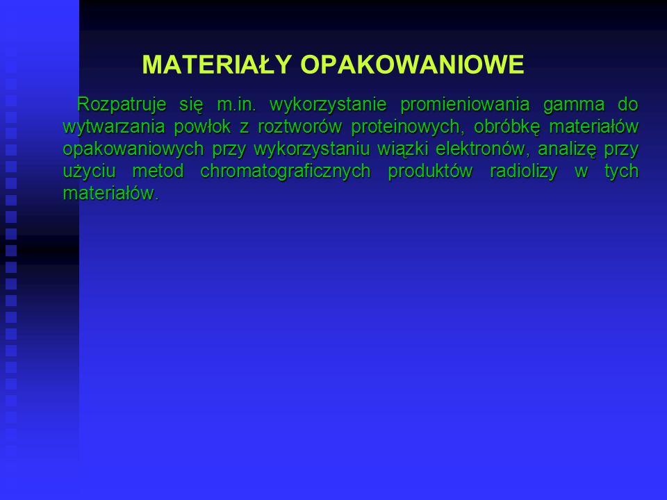 MATERIAŁY OPAKOWANIOWE Rozpatruje się m.in. wykorzystanie promieniowania gamma do wytwarzania powłok z roztworów proteinowych, obróbkę materiałów opak