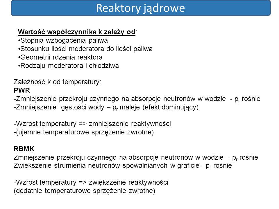 Reaktory jądrowe Wartość współczynnika k zależy od: Stopnia wzbogacenia paliwa Stosunku ilości moderatora do ilości paliwa Geometrii rdzenia reaktora