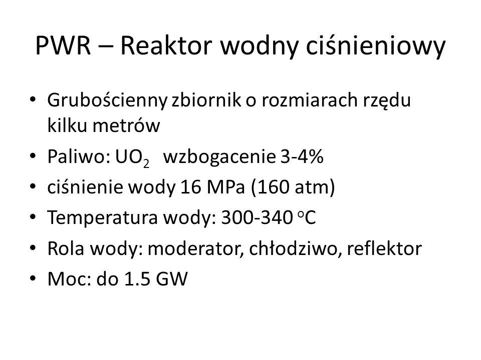 PWR – Reaktor wodny ciśnieniowy Grubościenny zbiornik o rozmiarach rzędu kilku metrów Paliwo: UO 2 wzbogacenie 3-4% ciśnienie wody 16 MPa (160 atm) Te