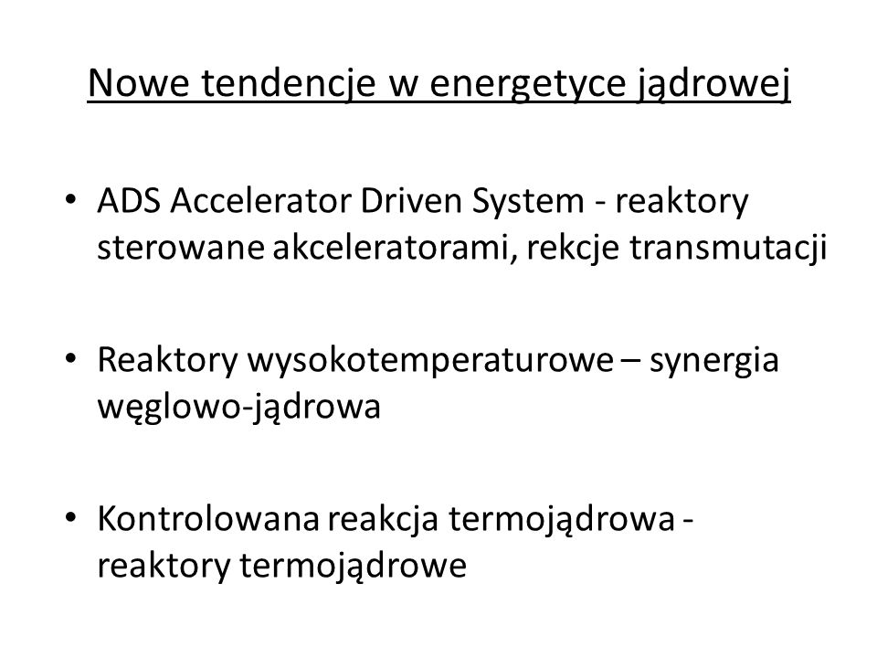 Nowe tendencje w energetyce jądrowej ADS Accelerator Driven System - reaktory sterowane akceleratorami, rekcje transmutacji Reaktory wysokotemperaturo